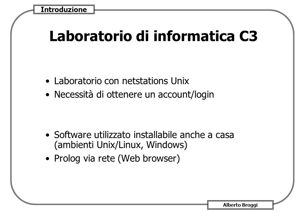 Introduzione Alberto Broggi Laboratorio di informatica C3 Laboratorio con netstations Unix Necessità di ottenere un account/login Software utilizzato