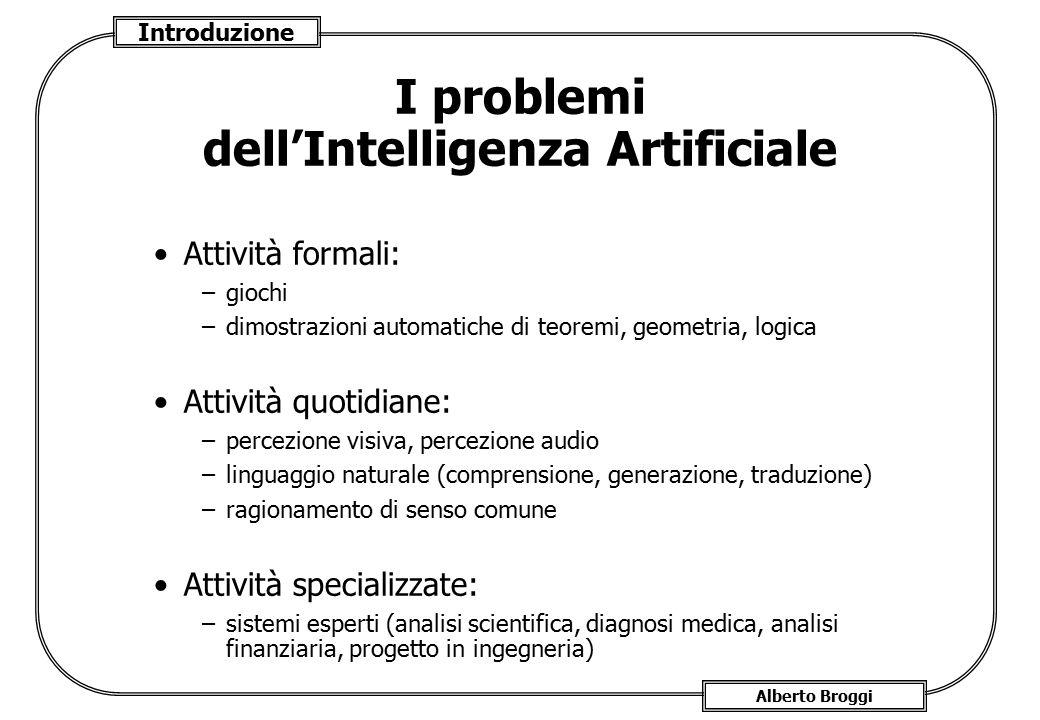 Introduzione Alberto Broggi I problemi dell'Intelligenza Artificiale Attività formali: –giochi –dimostrazioni automatiche di teoremi, geometria, logic