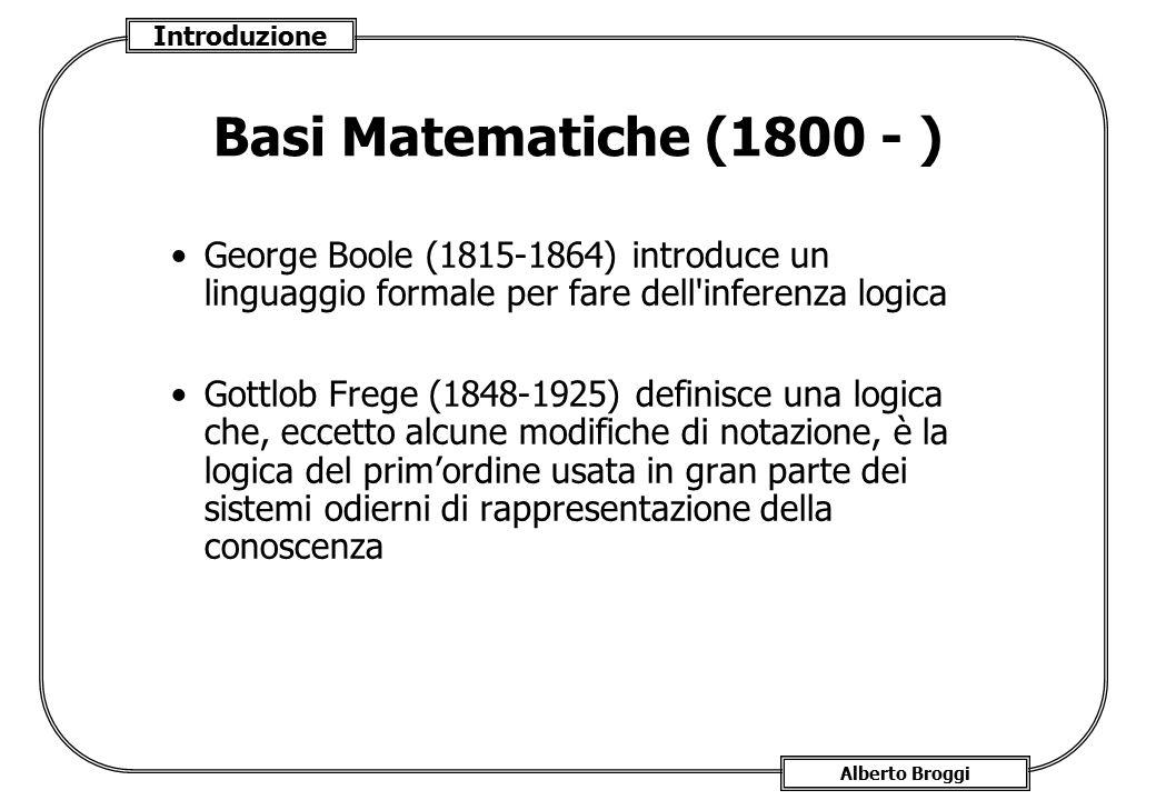 Introduzione Alberto Broggi Basi Matematiche (1800 - ) George Boole (1815-1864) introduce un linguaggio formale per fare dell'inferenza logica Gottlob