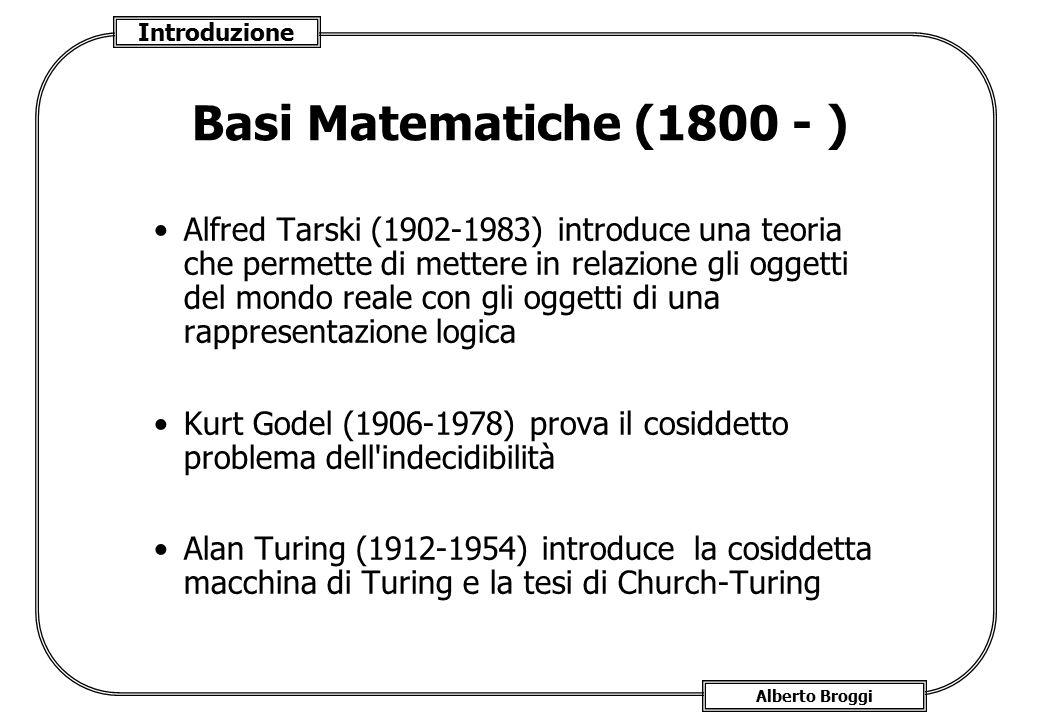 Introduzione Alberto Broggi Basi Matematiche (1800 - ) Alfred Tarski (1902-1983) introduce una teoria che permette di mettere in relazione gli oggetti