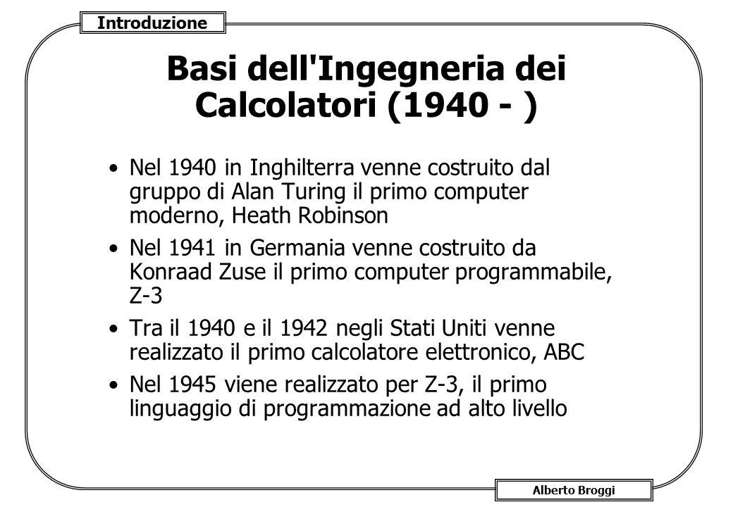 Introduzione Alberto Broggi Basi dell'Ingegneria dei Calcolatori (1940 - ) Nel 1940 in Inghilterra venne costruito dal gruppo di Alan Turing il primo