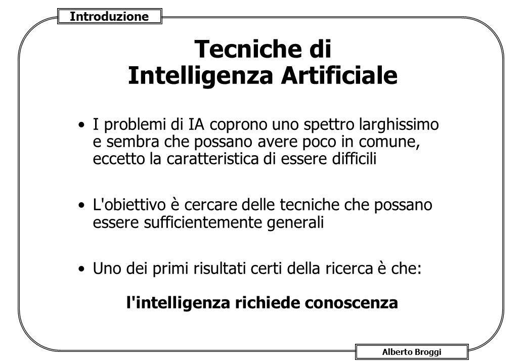 Introduzione Alberto Broggi Tecniche di Intelligenza Artificiale I problemi di IA coprono uno spettro larghissimo e sembra che possano avere poco in c
