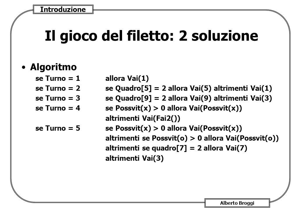 Introduzione Alberto Broggi Il gioco del filetto: 2 soluzione Algoritmo se Turno = 1allora Vai(1) se Turno = 2 se Quadro[5] = 2 allora Vai(5) altrimen