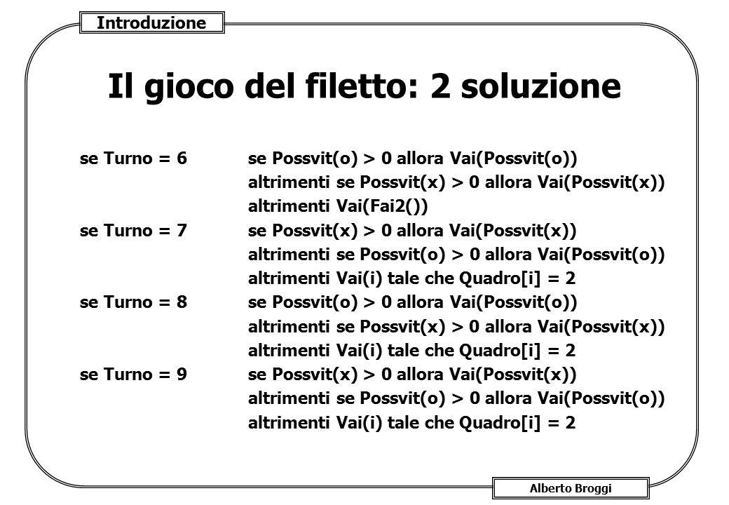 Introduzione Alberto Broggi Il gioco del filetto: 2 soluzione se Turno = 6 se Possvit(o) > 0 allora Vai(Possvit(o)) altrimenti se Possvit(x) > 0 allor