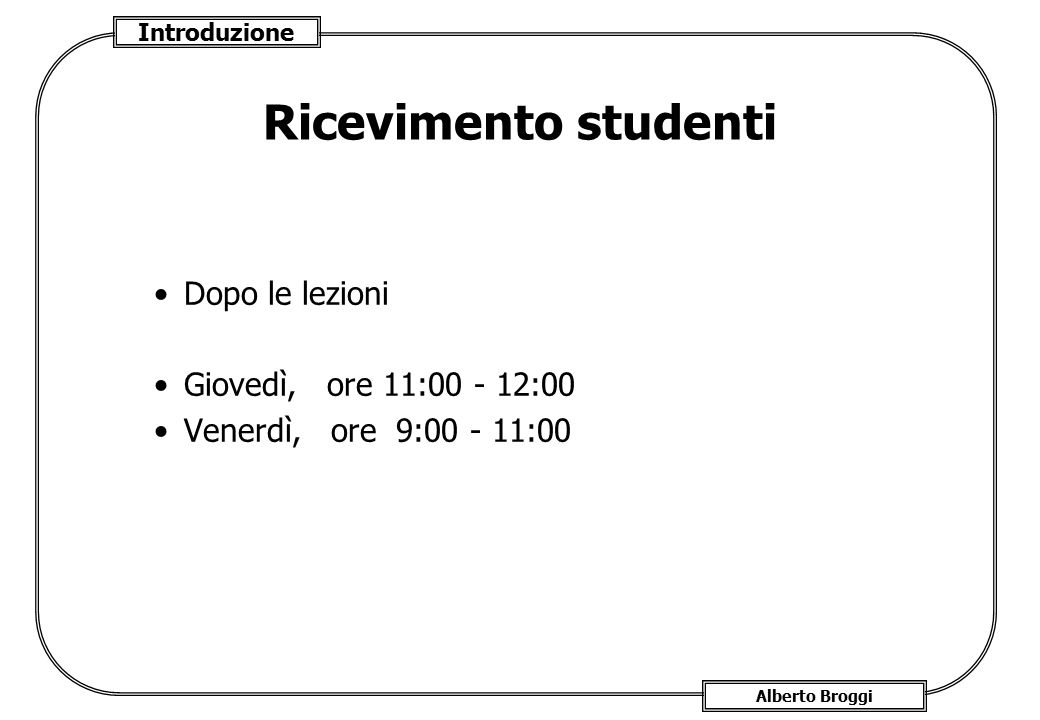 Introduzione Alberto Broggi Ricevimento studenti Dopo le lezioni Giovedì, ore 11:00 - 12:00 Venerdì, ore 9:00 - 11:00