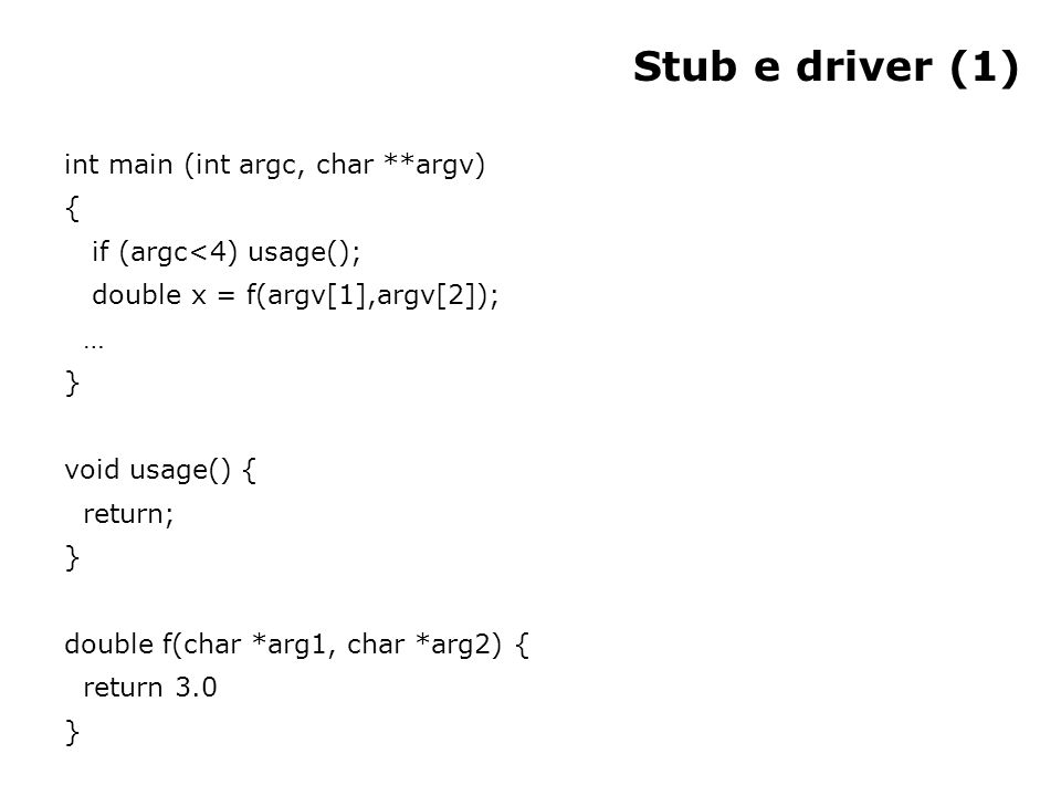 Stub e driver (1) int main (int argc, char **argv) { if (argc<4) usage(); double x = f(argv[1],argv[2]); … } void usage() { return; } double f(char *arg1, char *arg2) { return 3.0 }