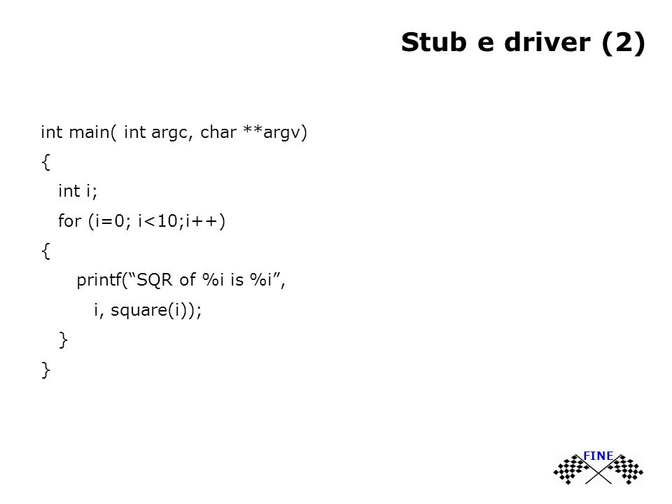 "Stub e driver (2) int main( int argc, char **argv) { int i; for (i=0; i<10;i++) { printf(""SQR of %i is %i"", i, square(i)); } FINE"