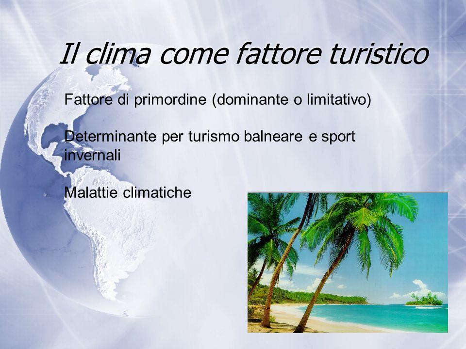 Il clima come fattore turistico Fattore di primordine (dominante o limitativo) Determinante per turismo balneare e sport invernali Malattie climatiche
