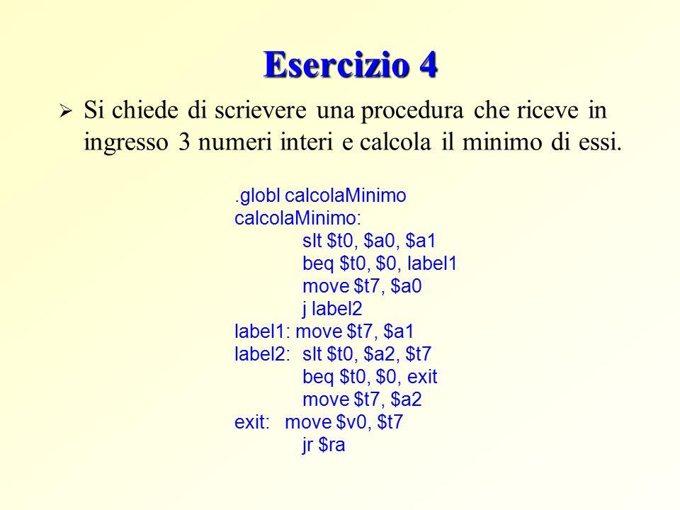 Esercizio 4  Si chiede di scrievere una procedura che riceve in ingresso 3 numeri interi e calcola il minimo di essi..globl calcolaMinimo calcolaMinimo: slt $t0, $a0, $a1 beq $t0, $0, label1 move $t7, $a0 j label2 label1: move $t7, $a1 label2:slt $t0, $a2, $t7 beq $t0, $0, exit move $t7, $a2 exit: move $v0, $t7 jr $ra