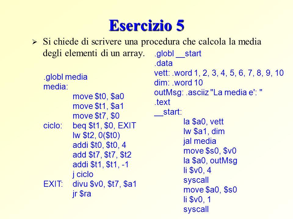Esercizio 5  Si chiede di scrivere una procedura che calcola la media degli elementi di un array..globl media media: move $t0, $a0 move $t1, $a1 move $t7, $0 ciclo:beq $t1, $0, EXIT lw $t2, 0($t0) addi $t0, $t0, 4 add $t7, $t7, $t2 addi $t1, $t1, -1 j ciclo EXIT:divu $v0, $t7, $a1 jr $ra.globl __start.data vett:.word 1, 2, 3, 4, 5, 6, 7, 8, 9, 10 dim:.word 10 outMsg:.asciiz La media e : .text __start: la $a0, vett lw $a1, dim jal media move $s0, $v0 la $a0, outMsg li $v0, 4 syscall move $a0, $s0 li $v0, 1 syscall