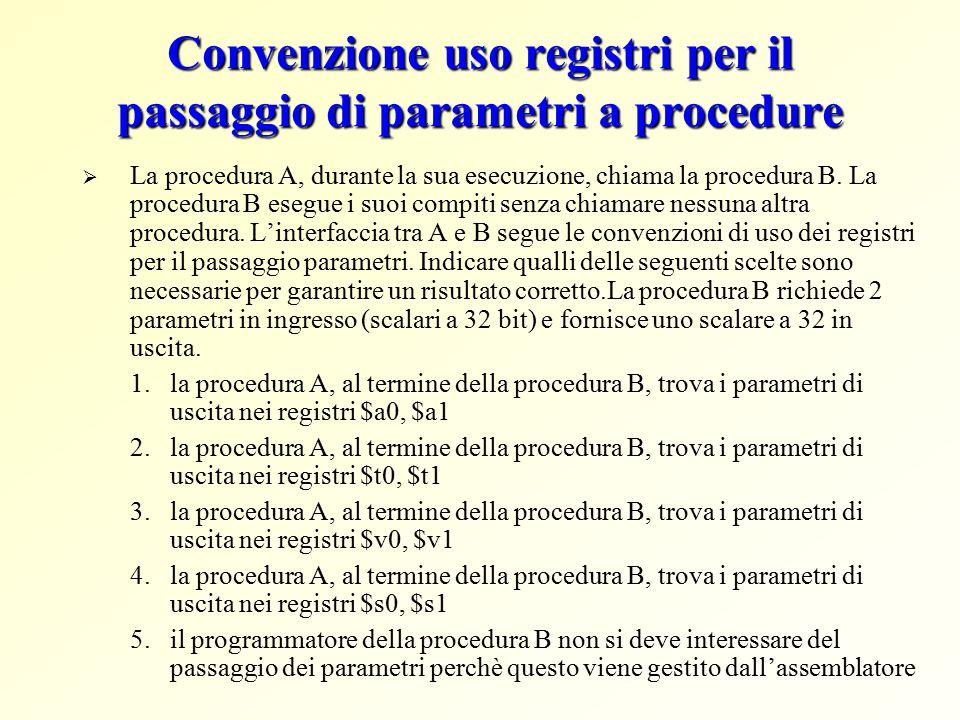 Convenzione uso registri per il passaggio di parametri a procedure  $a0 - $a3 -> quattro registri argomento per il passaggio dei parametri  $v0 - $v1 -> due registri valore per la restituzione dei valori  $ra ->registro di ritorno per tornare al punto di origine Procedura chiamante A....