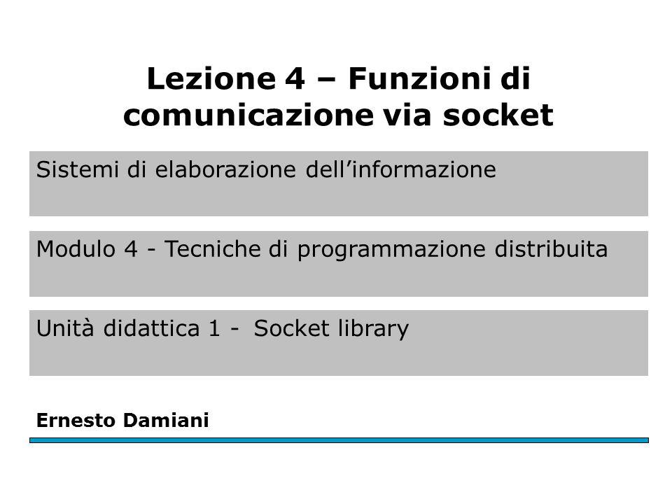 Sistemi di elaborazione dell'informazione Modulo 4 - Tecniche di programmazione distribuita Unità didattica 1 -Socket library Ernesto Damiani Lezione 4 – Funzioni di comunicazione via socket