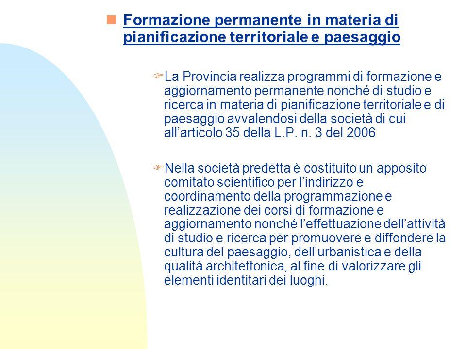 nFormazione permanente in materia di pianificazione territoriale e paesaggio FLa Provincia realizza programmi di formazione e aggiornamento permanente nonché di studio e ricerca in materia di pianificazione territoriale e di paesaggio avvalendosi della società di cui all'articolo 35 della L.P.