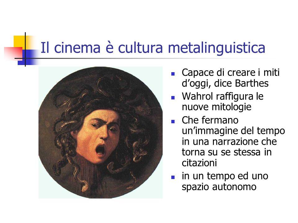 Il cinema è cultura metalinguistica Capace di creare i miti d'oggi, dice Barthes Wahrol raffigura le nuove mitologie Che fermano un'immagine del tempo in una narrazione che torna su se stessa in citazioni in un tempo ed uno spazio autonomo