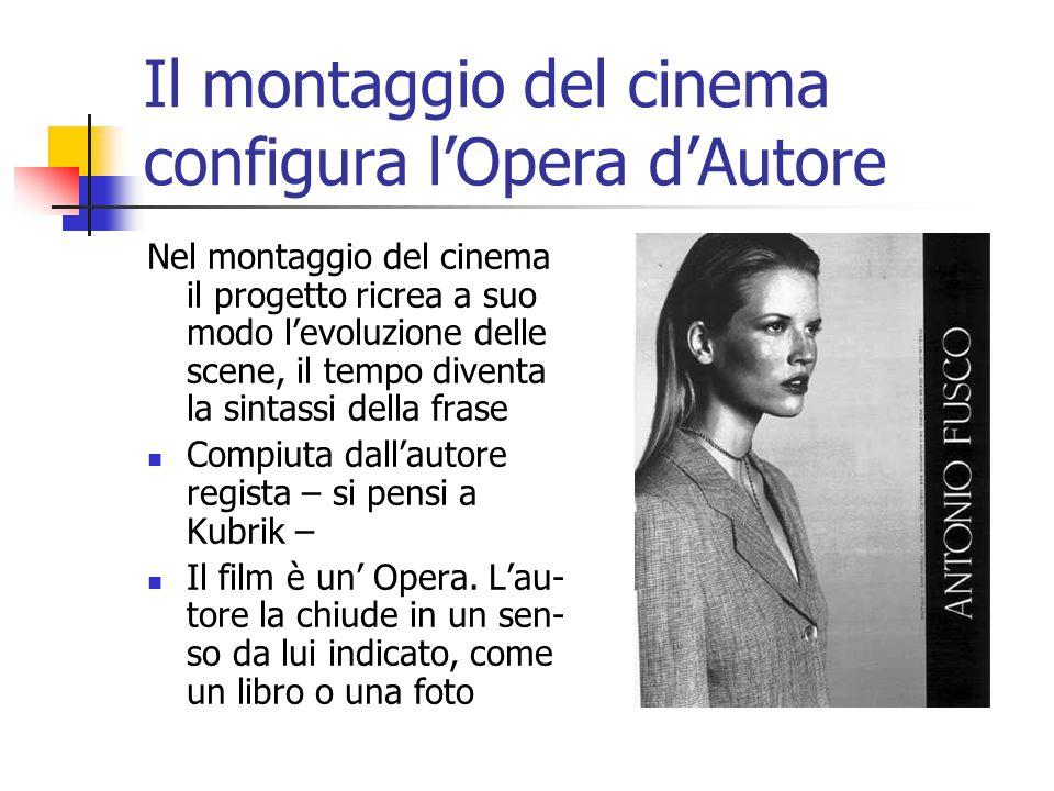 Il montaggio del cinema configura l'Opera d'Autore Nel montaggio del cinema il progetto ricrea a suo modo l'evoluzione delle scene, il tempo diventa la sintassi della frase Compiuta dall'autore regista – si pensi a Kubrik – Il film è un' Opera.