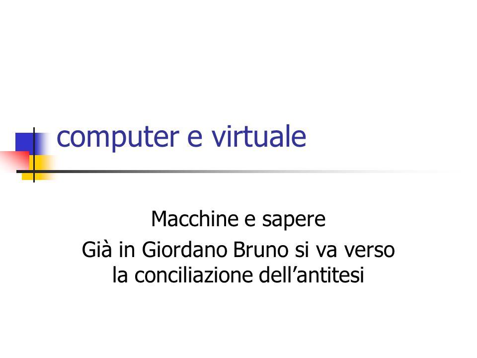 computer e virtuale Macchine e sapere Già in Giordano Bruno si va verso la conciliazione dell'antitesi