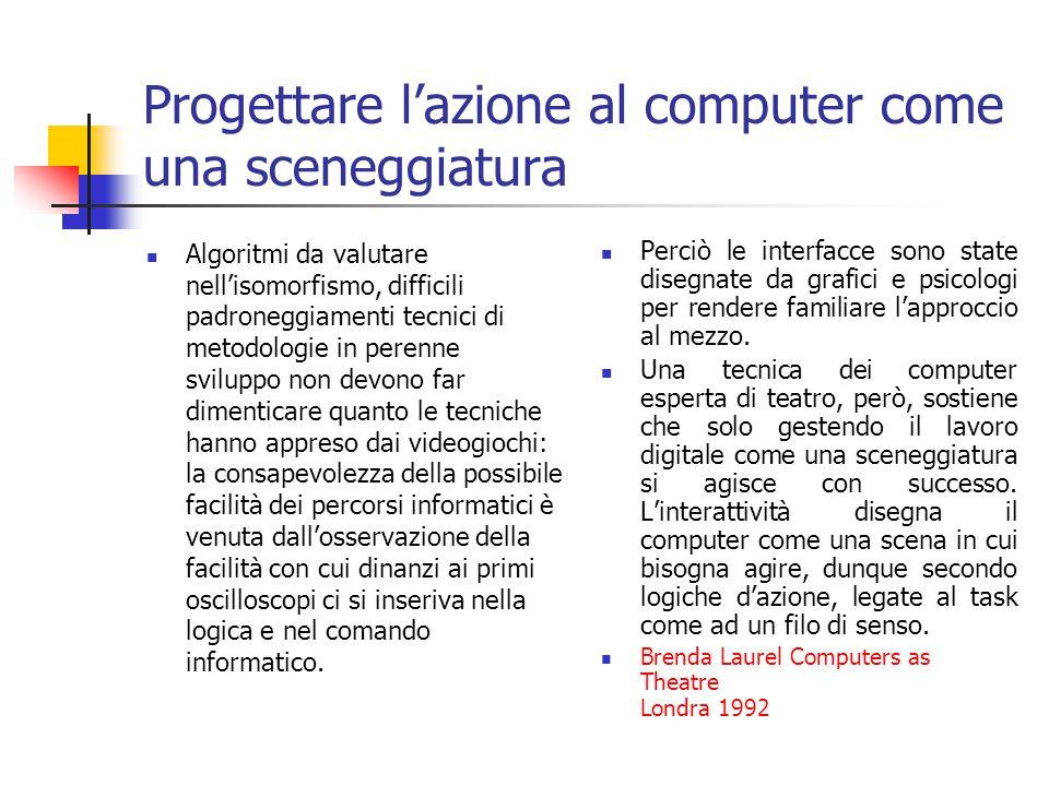 Progettare l'azione al computer come una sceneggiatura Algoritmi da valutare nell'isomorfismo, difficili padroneggiamenti tecnici di metodologie in perenne sviluppo non devono far dimenticare quanto le tecniche hanno appreso dai videogiochi: la consapevolezza della possibile facilità dei percorsi informatici è venuta dall'osservazione della facilità con cui dinanzi ai primi oscilloscopi ci si inseriva nella logica e nel comando informatico.