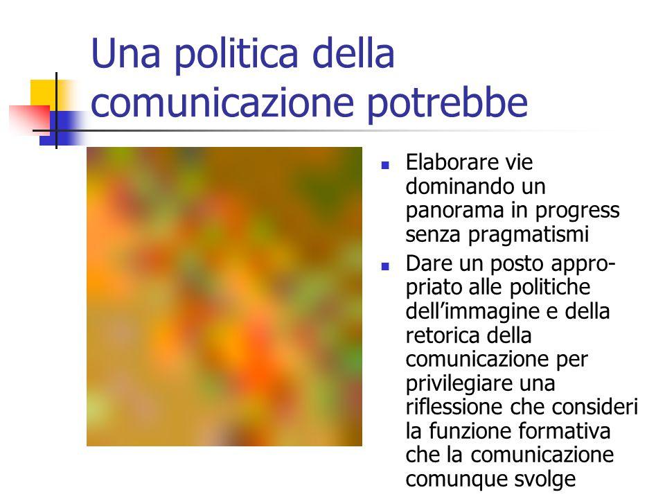 Una politica della comunicazione potrebbe Elaborare vie dominando un panorama in progress senza pragmatismi Dare un posto appro- priato alle politiche dell'immagine e della retorica della comunicazione per privilegiare una riflessione che consideri la funzione formativa che la comunicazione comunque svolge