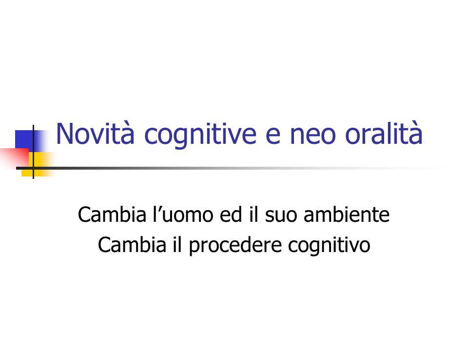 Novità cognitive e neo oralità Cambia l'uomo ed il suo ambiente Cambia il procedere cognitivo