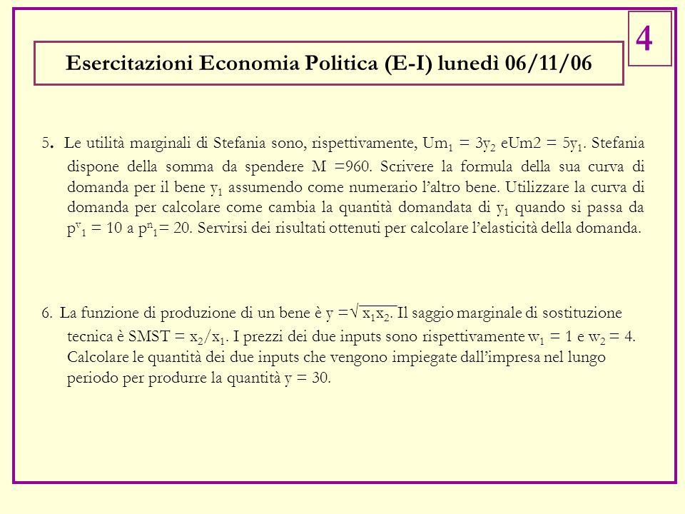 Esercitazioni Economia Politica (E-I) lunedì 06/11/06 5. Le utilità marginali di Stefania sono, rispettivamente, Um 1 = 3y 2 eUm2 = 5y 1. Stefania dis