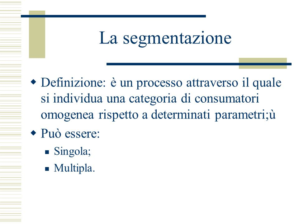 La segmentazione  Definizione: è un processo attraverso il quale si individua una categoria di consumatori omogenea rispetto a determinati parametri;ù  Può essere: Singola; Multipla.