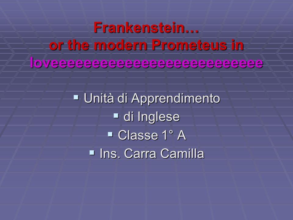 Frankenstein… or the modern Prometeus in loveeeeeeeeeeeeeeeeeeeeeeeeee  Unità di Apprendimento  di Inglese  Classe 1° A  Ins. Carra Camilla