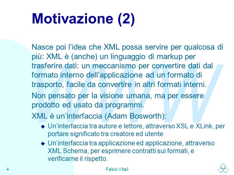 WWW Fabio Vitali45 Riferirsi ad uno schema … Con l'attributo schemaLocation dentro all'istanza del documento XML diamo un suggerimento sulla posizione dello schema al validatore (ma la stessa informazione può essere data off-line, ad esempio perché predefinita, o in un header della connessione HTTP).