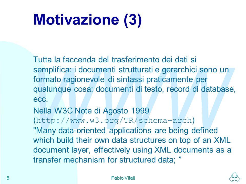 WWW Fabio Vitali46 Conclusioni Oggi abbiamo parlato di XML Schema: u Motivazioni e status u Organizzazione dei tipi u Definizione di elementi ed attributi u Content model, gruppi ed altri aspetti