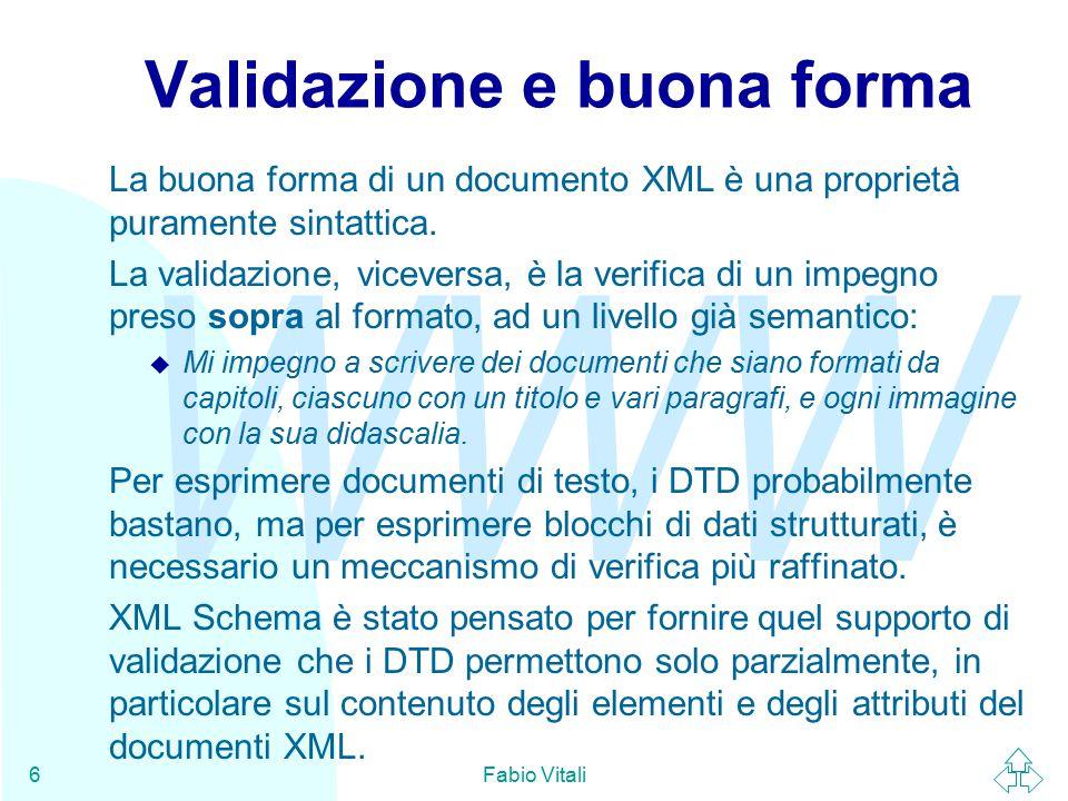 WWW Fabio Vitali37 I namespace (2) Quello che i namespace permettono di fare è di specificare regole di validazione solo su alcuni e non tutti i namespace del documento: <any namespace= http://www.w3.org/1999/xhtml minOccurs= 1 maxOccurs= unbounded /> Nell'attributo namespace dell'elemento posso specificare o un namespace vero e proprio, o i valori: u ##any: qualunque XML ben formato u ##local: qualunque XML non sia qualificato (cioè privo di dichiarazione di namespace) u ##other: qualunque XML tranne il target namespace
