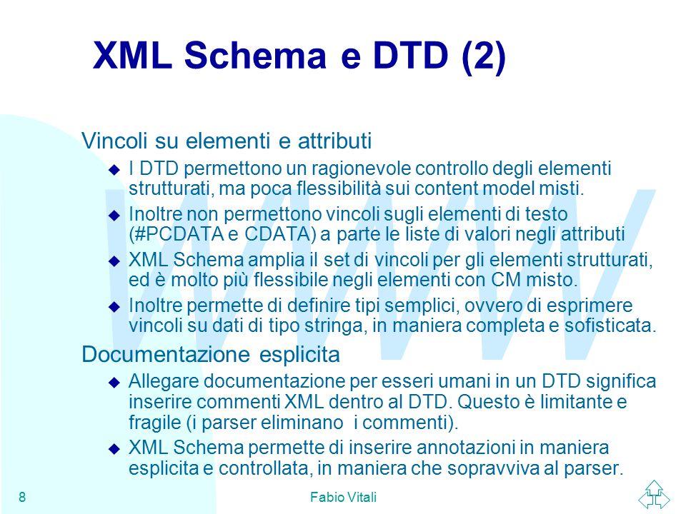 WWW Fabio Vitali9 XML Schema e DTD (3) Sintassi XML u I DTD usano una sintassi propria e particolare, che richiede parser appositi e strumenti di generazione e verifica appositi.
