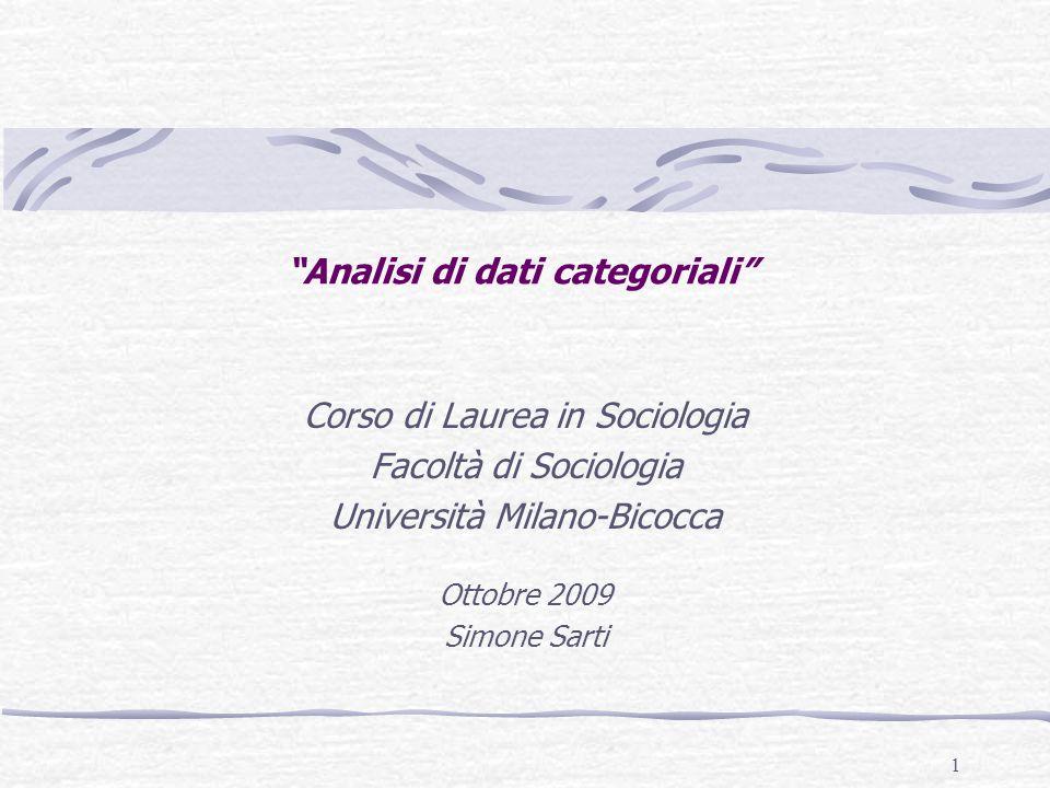 1 Analisi di dati categoriali Corso di Laurea in Sociologia Facoltà di Sociologia Università Milano-Bicocca Ottobre 2009 Simone Sarti