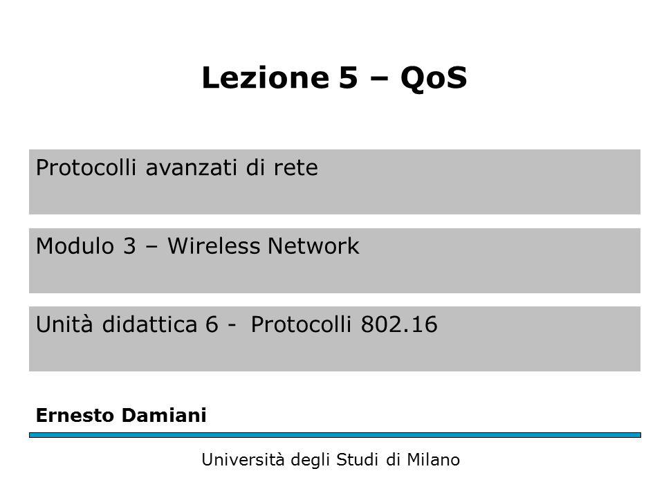 Protocolli avanzati di rete Modulo 3 – Wireless Network Unità didattica 6 -Protocolli 802.16 Ernesto Damiani Università degli Studi di Milano Lezione 5 – QoS