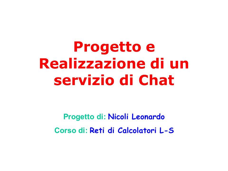 Progetto e Realizzazione di un servizio di Chat Progetto di: Nicoli Leonardo Corso di: Reti di Calcolatori L-S