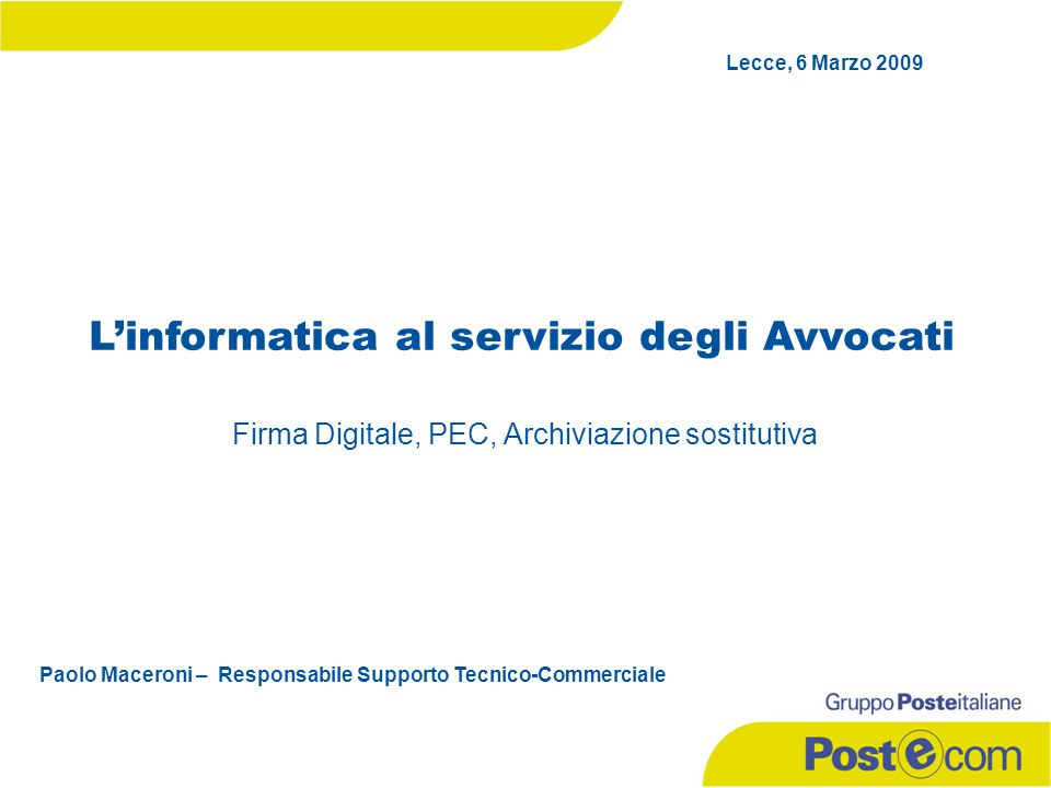 Firma Digitale, PEC, Archiviazione sostitutiva L'informatica al servizio degli Avvocati Paolo Maceroni – Responsabile Supporto Tecnico-Commerciale Lecce, 6 Marzo 2009