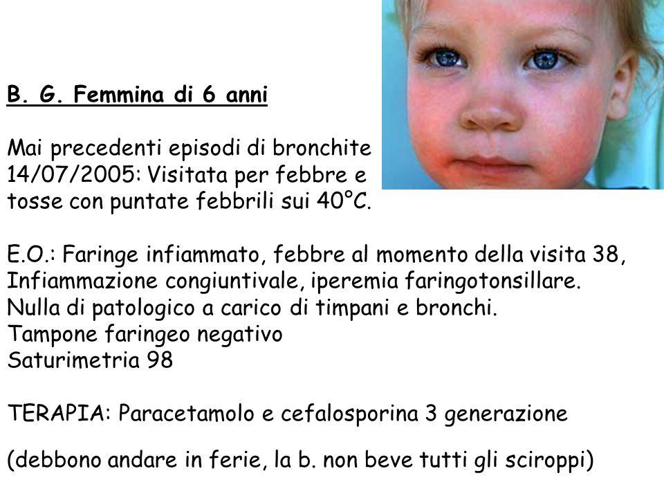B. G. Femmina di 6 anni Mai precedenti episodi di bronchite 14/07/2005: Visitata per febbre e tosse con puntate febbrili sui 40°C. E.O.: Faringe infia