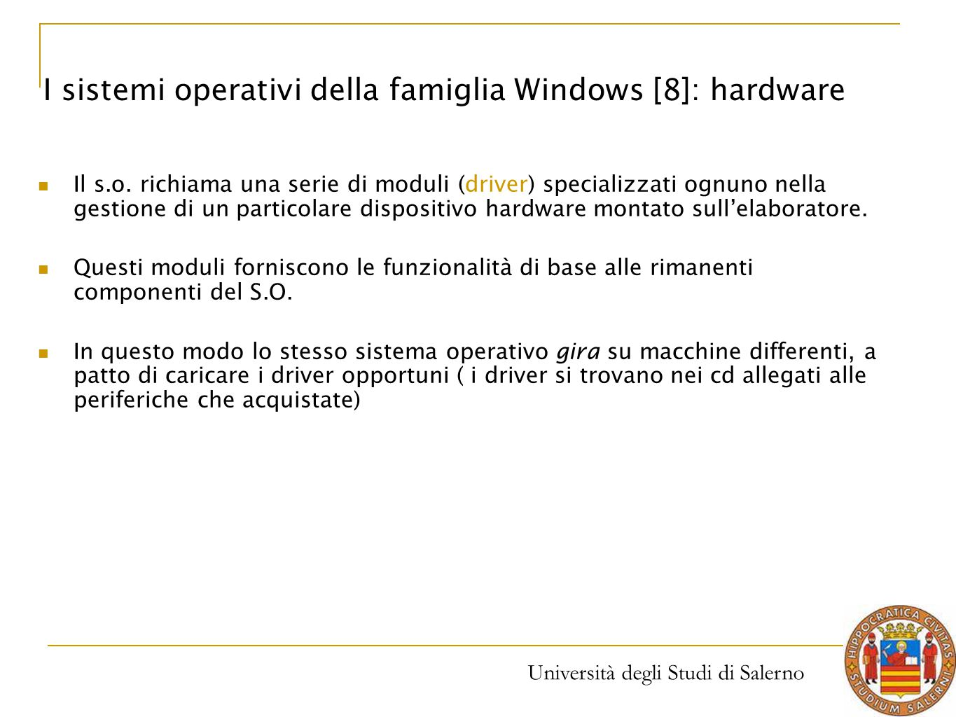 Università degli Studi di Salerno Il s.o. richiama una serie di moduli (driver) specializzati ognuno nella gestione di un particolare dispositivo hard