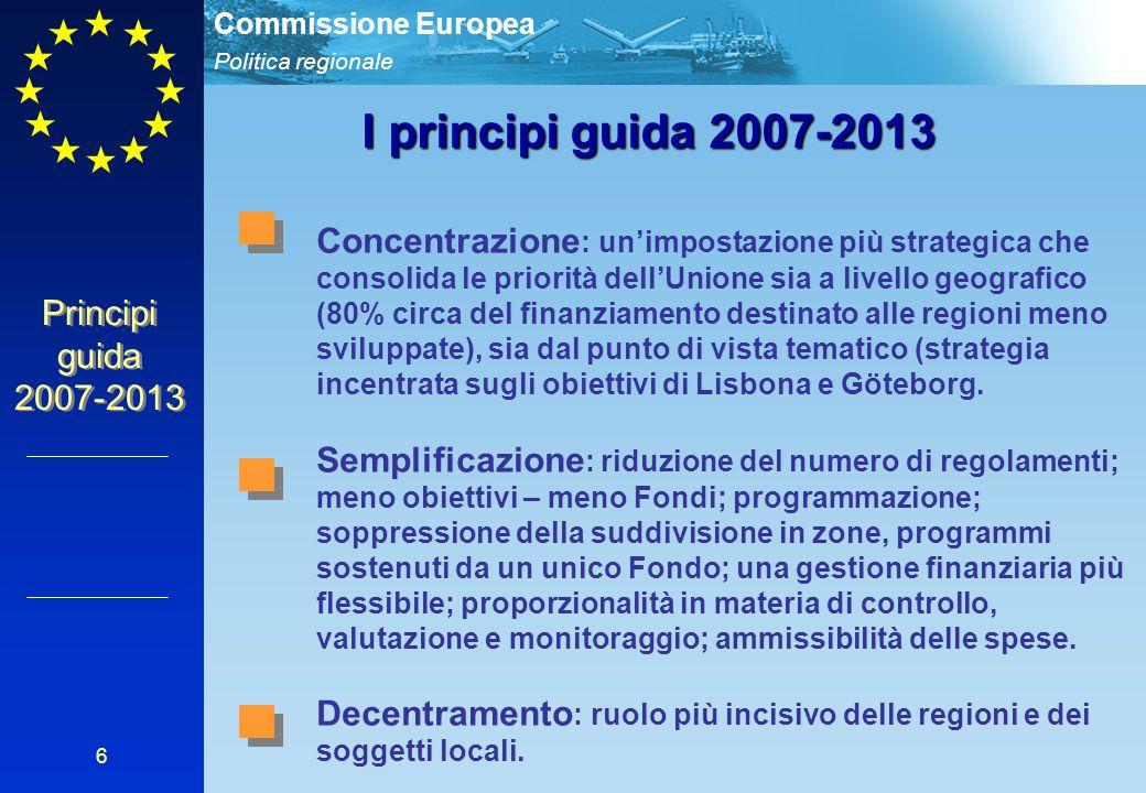 Politica regionale Commissione Europea 6 I principi guida 2007-2013 Concentrazione : un'impostazione più strategica che consolida le priorità dell'Uni