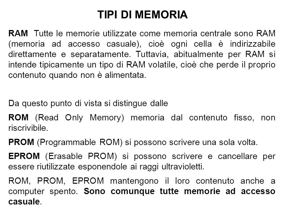 TIPI DI MEMORIA RAM Tutte le memorie utilizzate come memoria centrale sono RAM (memoria ad accesso casuale), cioè ogni cella è indirizzabile direttamente e separatamente.