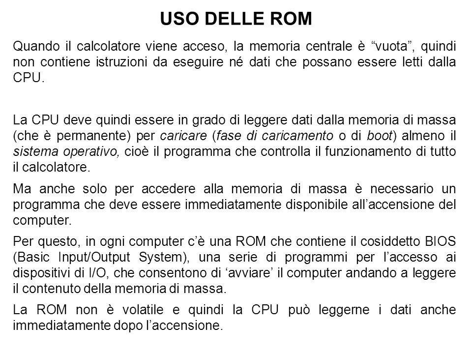 USO DELLE ROM Quando il calcolatore viene acceso, la memoria centrale è vuota , quindi non contiene istruzioni da eseguire né dati che possano essere letti dalla CPU.