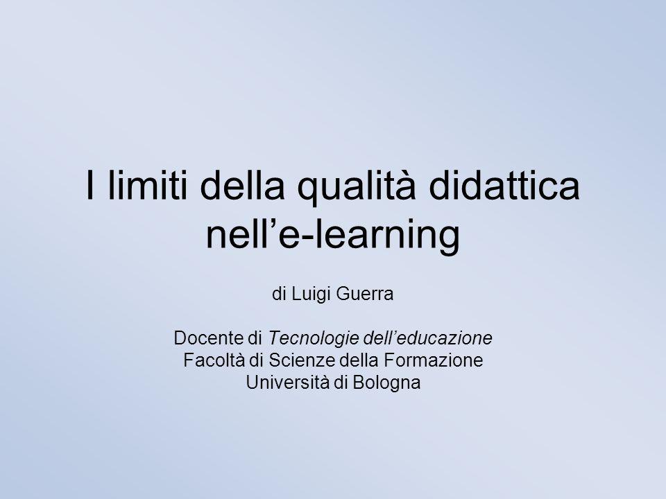 I limiti della qualità didattica nell'e-learning di Luigi Guerra Docente di Tecnologie dell'educazione Facoltà di Scienze della Formazione Università di Bologna