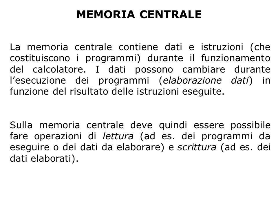 MEMORIA CENTRALE La memoria centrale contiene dati e istruzioni (che costituiscono i programmi) durante il funzionamento del calcolatore.