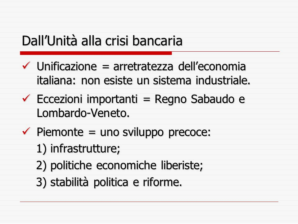 Dall'Unità alla crisi bancaria Unificazione = arretratezza dell'economia italiana: non esiste un sistema industriale. Unificazione = arretratezza dell