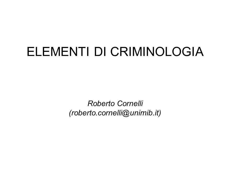 ELEMENTI DI CRIMINOLOGIA Roberto Cornelli (roberto.cornelli@unimib.it)