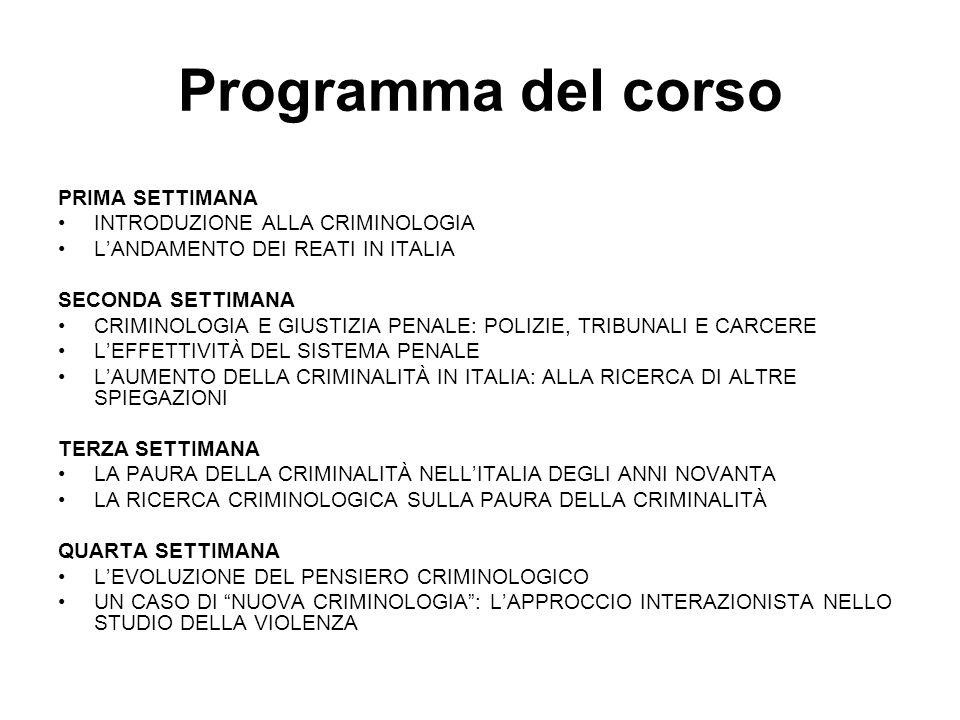 Programma del corso PRIMA SETTIMANA INTRODUZIONE ALLA CRIMINOLOGIA L'ANDAMENTO DEI REATI IN ITALIA SECONDA SETTIMANA CRIMINOLOGIA E GIUSTIZIA PENALE: POLIZIE, TRIBUNALI E CARCERE L'EFFETTIVITÀ DEL SISTEMA PENALE L'AUMENTO DELLA CRIMINALITÀ IN ITALIA: ALLA RICERCA DI ALTRE SPIEGAZIONI TERZA SETTIMANA LA PAURA DELLA CRIMINALITÀ NELL'ITALIA DEGLI ANNI NOVANTA LA RICERCA CRIMINOLOGICA SULLA PAURA DELLA CRIMINALITÀ QUARTA SETTIMANA L'EVOLUZIONE DEL PENSIERO CRIMINOLOGICO UN CASO DI NUOVA CRIMINOLOGIA : L'APPROCCIO INTERAZIONISTA NELLO STUDIO DELLA VIOLENZA