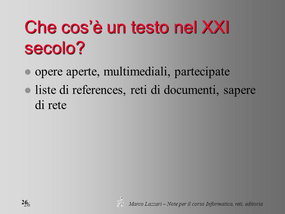 Marco Lazzari – Note per il corso Informatica, reti, editoria 26 Che cos'è un testo nel XXI secolo.