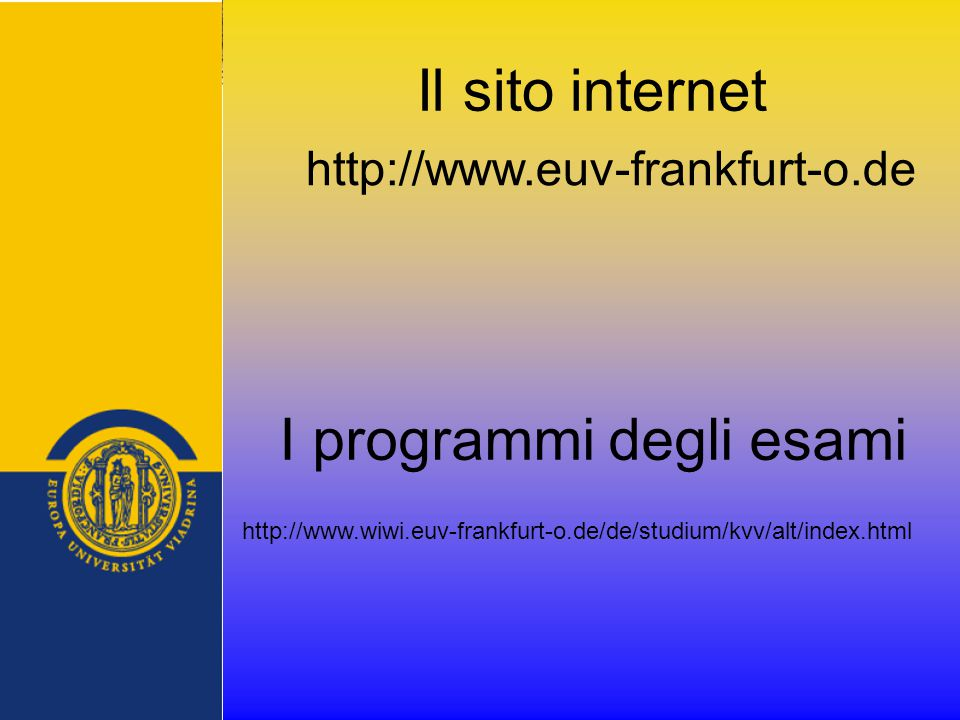 Il sito internet http://www.euv-frankfurt-o.de http://www.wiwi.euv-frankfurt-o.de/de/studium/kvv/alt/index.html I programmi degli esami