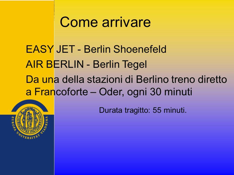 Come arrivare EASY JET - Berlin Shoenefeld AIR BERLIN - Berlin Tegel Da una della stazioni di Berlino treno diretto a Francoforte – Oder, ogni 30 minuti Durata tragitto: 55 minuti.