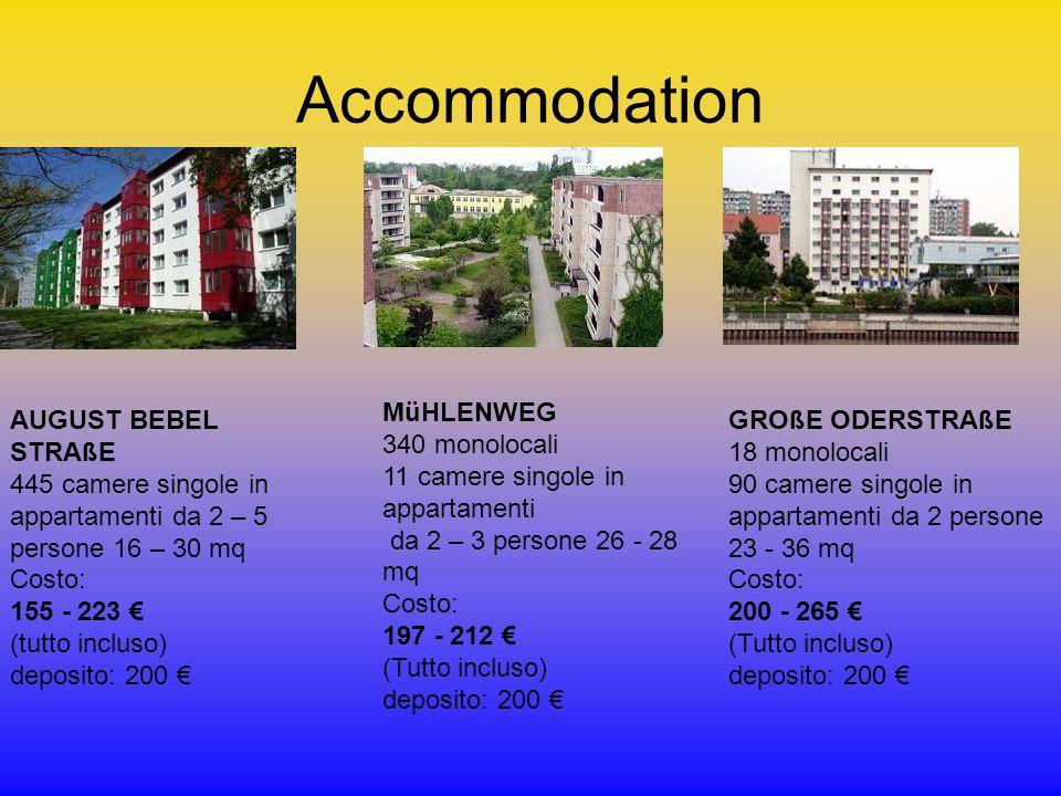 Accommodation AUGUST BEBEL STRAßE 445 camere singole in appartamenti da 2 – 5 persone 16 – 30 mq Costo: 155 - 223 € (tutto incluso) deposito: 200 € MüHLENWEG 340 monolocali 11 camere singole in appartamenti da 2 – 3 persone 26 - 28 mq Costo: 197 - 212 € (Tutto incluso) deposito: 200 € GROßE ODERSTRAßE 18 monolocali 90 camere singole in appartamenti da 2 persone 23 - 36 mq Costo: 200 - 265 € (Tutto incluso) deposito: 200 €