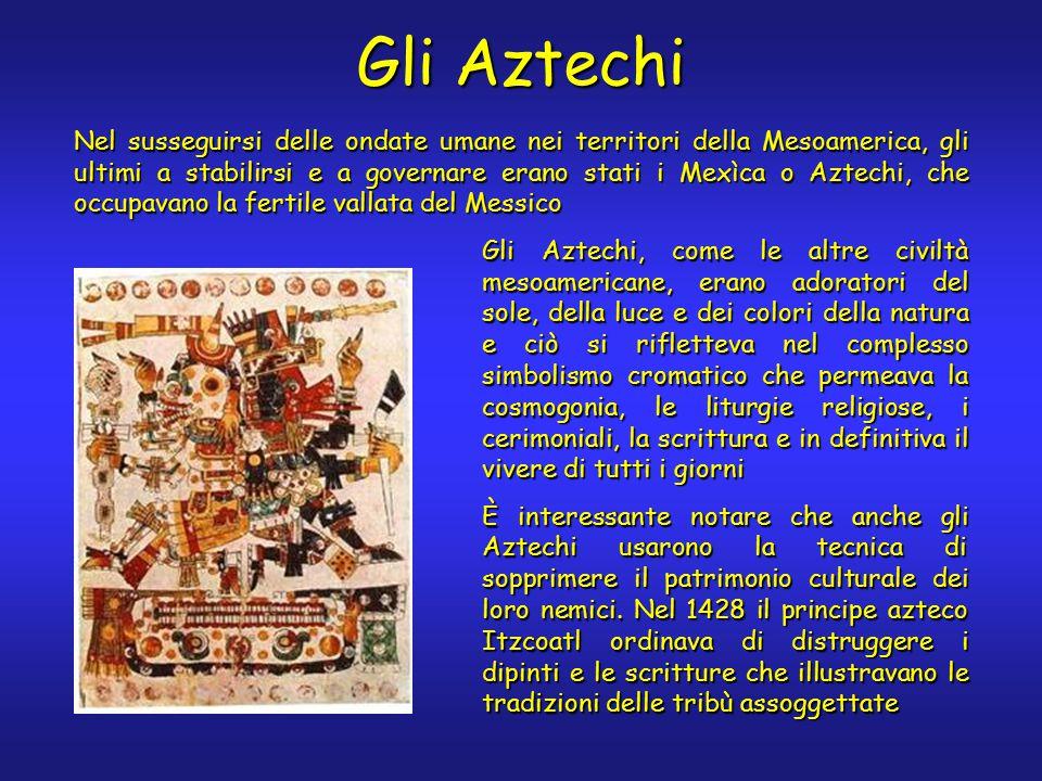 Gli Aztechi Nel susseguirsi delle ondate umane nei territori della Mesoamerica, gli ultimi a stabilirsi e a governare erano stati i Mexìca o Aztechi, che occupavano la fertile vallata del Messico Gli Aztechi, come le altre civiltà mesoamericane, erano adoratori del sole, della luce e dei colori della natura e ciò si rifletteva nel complesso simbolismo cromatico che permeava la cosmogonia, le liturgie religiose, i cerimoniali, la scrittura e in definitiva il vivere di tutti i giorni È interessante notare che anche gli Aztechi usarono la tecnica di sopprimere il patrimonio culturale dei loro nemici.