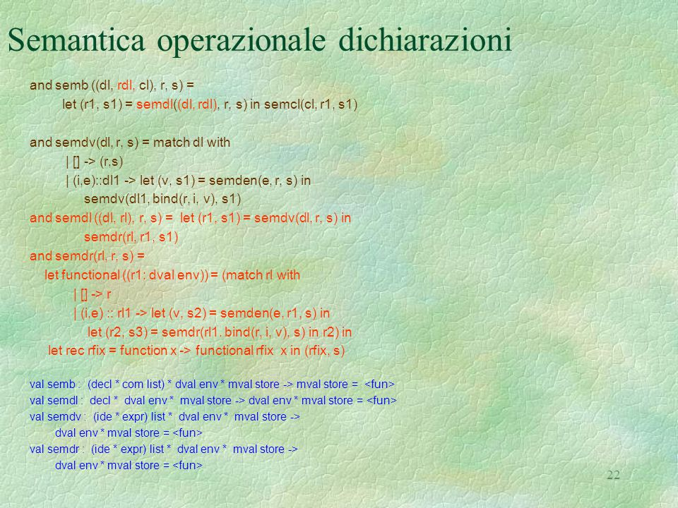 22 Semantica operazionale dichiarazioni and semb ((dl, rdl, cl), r, s) = let (r1, s1) = semdl((dl, rdl), r, s) in semcl(cl, r1, s1) and semdv(dl, r, s) = match dl with | [] -> (r,s) | (i,e)::dl1 -> let (v, s1) = semden(e, r, s) in semdv(dl1, bind(r, i, v), s1) and semdl ((dl, rl), r, s) = let (r1, s1) = semdv(dl, r, s) in semdr(rl, r1, s1) and semdr(rl, r, s) = let functional ((r1: dval env)) = (match rl with | [] -> r | (i,e) :: rl1 -> let (v, s2) = semden(e, r1, s) in let (r2, s3) = semdr(rl1.